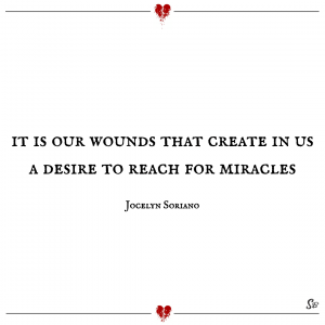 it-is-our-wounds-that-create-in-us-a-desire-to-reach-for-miracles-Jocelyn-Soriano-feeling-hurt-pain-quotes